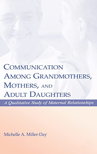 Communication Among Grandmothers, Mothers, and Adult Daughters: A Qualitative Study of Maternal Relationships 9780805839791