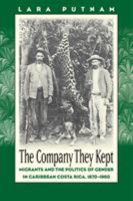 Company They Kept: Migrants and the Politics of Gender in Caribbean Costa Rica, 1870-1960 9780807854068