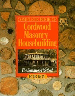 Complete Book of Cordwood Masonry Housebuilding: The Earthwood Method 9780806985909