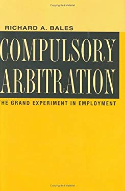 Compulsory Arbitration: The Grand Experiment in Employment 9780801434464