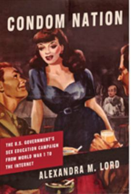 Condom Nation: The U.S. Government's Sex Education Campaign from World War I to the Internet 9780801893803