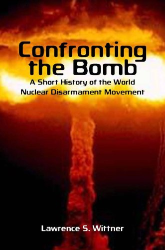 Confronting the Bomb: A Short History of the World Nuclear Disarmament Movement 9780804756327