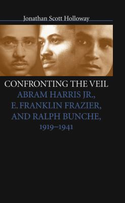 Confronting the Veil: Abram Harris JR., E. Franklin Frazier, and Ralph Bunche, 1919-1941 9780807826782