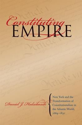 Constituting Empire: New York and the Transformation of Constitutionalism in the Atlantic World, 1664-1830 9780807829554