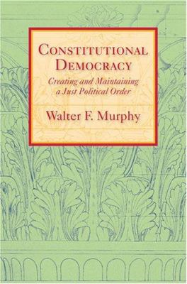Constitutional Democracy: Creating and Maintaining a Just Political Order 9780801884702
