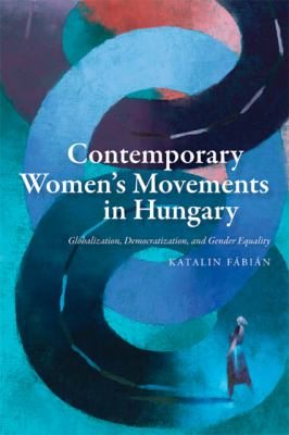 Contemporary Women's Movements in Hungary: Globalization, Democracy, and Gender Equality 9780801894053