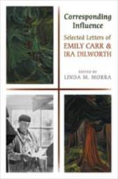 Corresponding Influence: Selected Letters of Emily Carr and Ira Dilworth - Morra, Linda M.