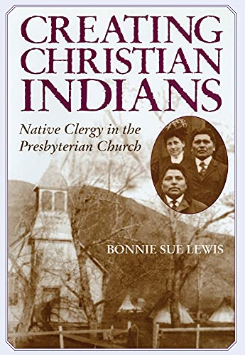 Creating Christian Indians: Native Clergy in the Presbyterian Church 9780806135168