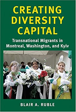 Creating Diversity Capital: Transnational Migrants in Montreal, Washington, and Kyiv 9780801883019