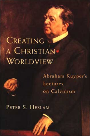 Creating a Christian Worldview: Abraham Kuyper's Lectures on Calvinism 9780802843265