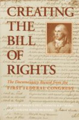 Creating the Bill of Rights: The Documentary Record from the First Federal Congress 9780801841002