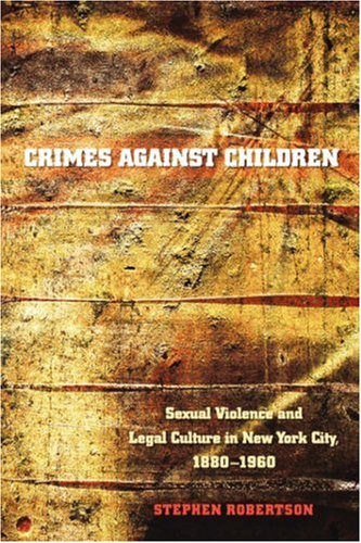 Crimes Against Children: Sexual Violence and Legal Culture in New York City, 1880-1960 9780807855966