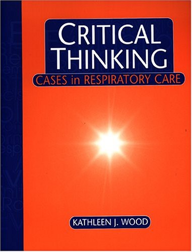 Critical Thinking: Cases in Respiratory Care - Wood, Kathleen J. / Wood, D.E. Ed. / Wilkins, Robert L.
