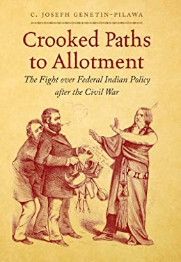 Crooked Paths to Allotment: The Fight Over Federal Indian Policy After the Civil War 9780807835760