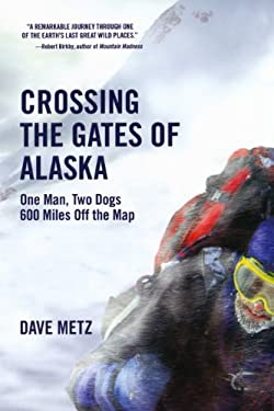 Crossing the Gates of Alaska: One Man, Two Dogs, 600 Miles Off the Map 9780806531397