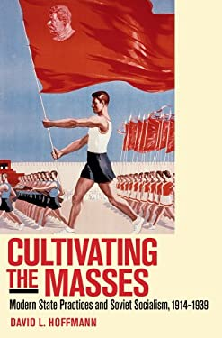 Cultivating the Masses: Modern State Practices and Soviet Socialism, 1914-1939 9780801446290