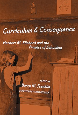 Curriculum and Consequence: Herbert M. Kliebard and the Promise of Schooling 9780807739501