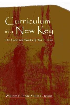 Curriculum in a New Key: The Collected Works of Ted T. Aoki 9780805847420