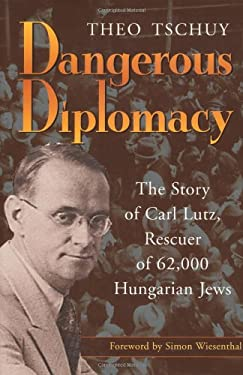 Dangerous Diplomacy: The Story of Carl Lutz, Rescuer of 62,000 Hungarian Jews 9780802839053