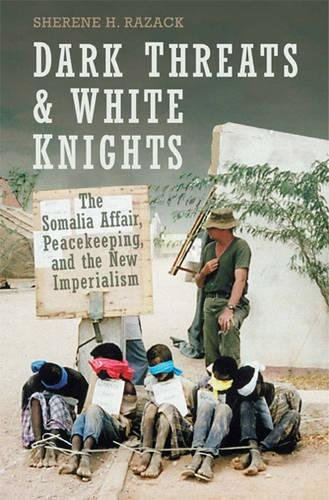 Dark Threats and White Knights: The Somalia Affair, Peacekeeping, and the New Imperialism 9780802086631