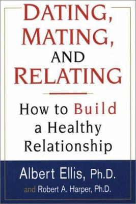 Dating, Mating, and Relating: How to Build a Healthy Relationship 9780806524542