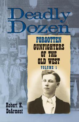 Deadly Dozen: Twelve Forgotten Gunfighters of the Old West, Volume 1 9780806137537