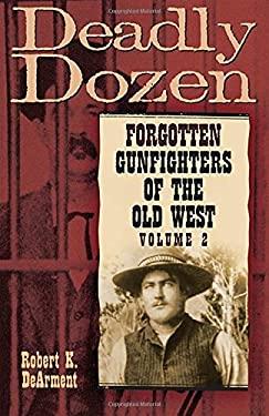 Deadly Dozen: Twelve Forgotten Gunfighters of the Old West, Volume 2 9780806138633