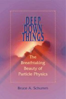 Deep Down Things: The Breathtaking Beauty of Particle Physics 9780801879715