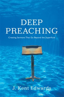 Deep Preaching: Creating Sermons That Go Beyond the Superficial 9780805446951