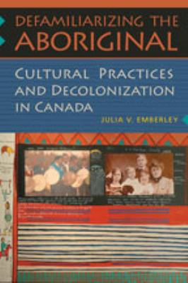 Defamiliarizing the Aboriginal: Cultural Practices and Decolonization in Canada 9780802091512