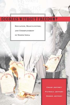 Degrees Without Freedom?: Education, Masculinities, and Unemployment in North India 9780804757430