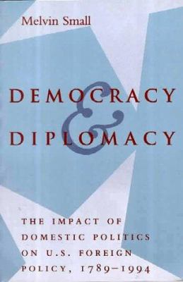 Democracy and Diplomacy: The Impact of Domestic Politics in U.S. Foreign Policy, 1789-1994 9780801851780
