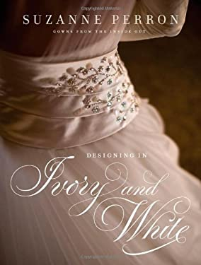 Designing in Ivory and White: Suzanne Perron Gowns from the Inside Out 9780807143704
