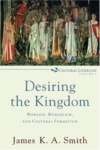 Desiring the Kingdom: Worship, Worldview, and Cultural Formation 9780801035777