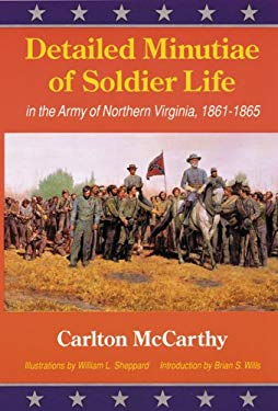 Detailed Minutiae of Soldier Life in the Army of Northern Virginia, 1861-1865 9780803281974