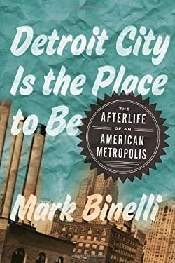 Detroit City Is the Place to Be: The Afterlife of an American Metropolis 9780805092295