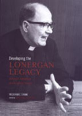 Developing the Lonergan Legacy: Historical, Theoretical, and Existential Themes 9780802089380