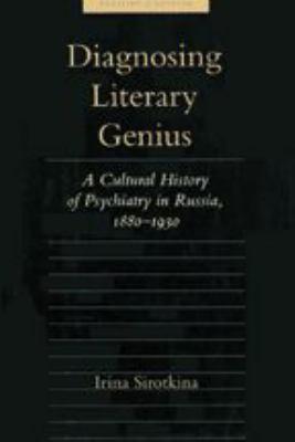 Diagnosing Literary Genius: A Cultural History of Psychiatry in Russia, 1880-1930 9780801867828