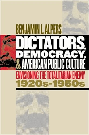 Dictators, Democracy, and American Public Culture: Envisioning the Totalitarian Enemy, 1920s-1950s 9780807854167