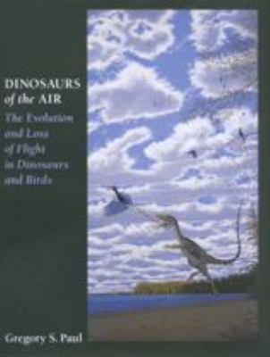 Dinosaurs of the Air: The Evolution and Loss of Flight in Dinosaurs and Birds 9780801867637