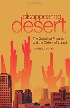 Disappearing Desert: The Growth of Phoenix and the Culture of Sprawl 9780806139555