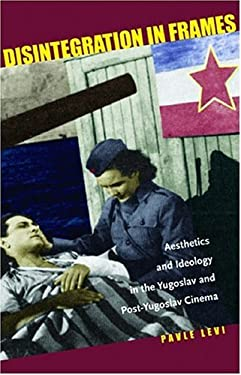 Disintegration in Frames: Aesthetics and Ideology in the Yugoslav and Post-Yugoslav Cinema 9780804753685