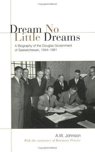 Dream No Little Dreams: A Biography of the Douglas Government of Saskatchewan, 1944-1961 9780802086334