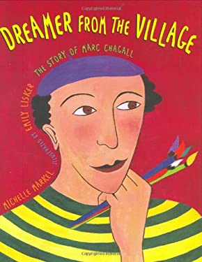 Dreamer from the Village: The Story of Marc Chagall Michelle Markel and Emily Lisker