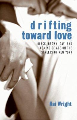 Drifting Toward Love: Black, Brown, Gay, and Coming of Age on the Streets of New York 9780807079683