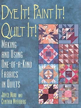 Dye It! Paint It! Quilt It!: Making and Using One-Of-A-Kind Fabrics in Quilts 9780801987373