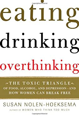 Eating, Drinking, Overthinking: The Toxic Triangle of Food, Alcohol, and Depression--And How Women Can Break Free 9780805077100