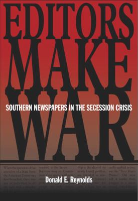 Editors Make War: Southern Newspapers in the Secession Crisis 9780809327348