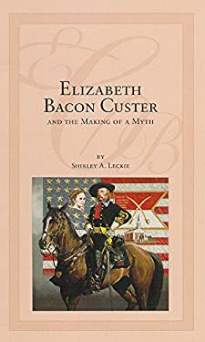 Elizabeth Bacon Custer and the Making of a Myth 9780806125015