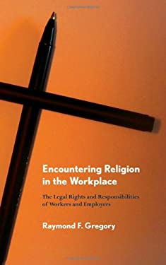 Encountering Religion in the Workplace: The Legal Rights and Responsibilities of Workers and Employers 9780801476600